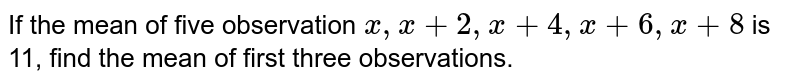 If the mean of five observation `x , x+2, x+4, x+6, x+8` is 11, find the mean of first three observations.