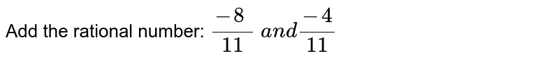 Add the rational number: `(-8\ )/(11)\ a n d(-4)/(11)`
