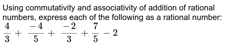 Using commutativity and associativity of addition of rational    numbers, express each of the following as a rational number: `4/3+\ (-4)/5+\ (-2)/3+7/5-2`