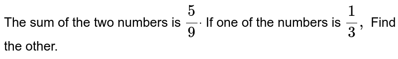 The sum of the two numbers is `5/9dot` If one of the numbers is `1/3,` Find the other.