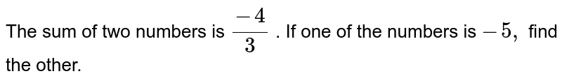 The sum of two numbers is `(-4)/3` . If one of the numbers is `-5 ,` find the other.