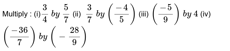 Multiply :  (i)`3/4\ by\ 5/7\  `  (ii) `\ 3/7\ by\ ((-4)/5)\ `  (iii)`\ ((-5)/9)\ by\ 4\ `  (iv) `((-36)/7)\ by\ (-(28)/9)`