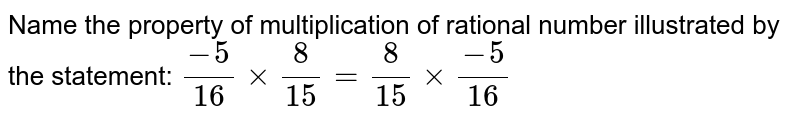 Name the property of multiplication of rational   number illustrated by the statement: `(-5)/(16)×8/(15)=8/(15)×(-5)/(16)`