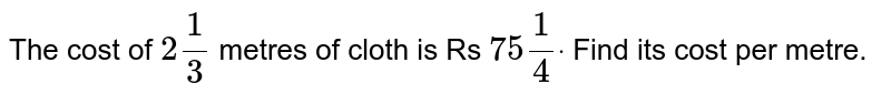The cost of `2 1/3` metres of cloth is Rs `75 1/4dot` Find its cost per metre.
