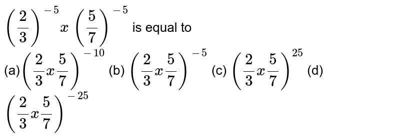 `(2/3)^(-5)x\ (5/7)^(-5)` is equal to <br>  (a)`(2/3x5/7)^(-10)`    (b) `(2/3x5/7)^(-5)`  (c)   `(2/3x5/7)^(25)`  (d) `(2/3x5/7)^(-25)`