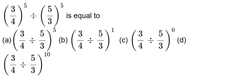 `(3/4)^5-:(5/3)^5` is equal to <br > (a)`(3/4-:5/3)^5`  (b) `(3/4-:5/3)^1\ \ `  (c) `(3/4-:5/3)^0`  (d)   `(3/4-:5/3)^(10)`