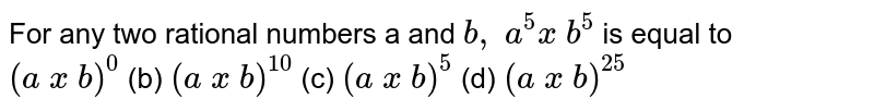 For any two rational numbers a and `b ,\ a^5x\ b^5` is equal to <br>  `(a\ x\ b)^0`  (b) `(a\ x\ b)^(10)`  (c)   `(a\ x\ b)^5`  (d) `(a\ x\ b)^(25)`