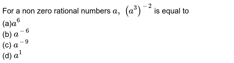 For a non zero rational numbers `a ,\ (a^3)^(-2)` is equal to <br> (a)`a^6`<br>  (b) `a^(-6)`<br>    (c) `a^(-9)`<br>    (d) `a^1`