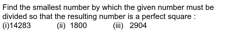 Find the smallest number by which the given   number must be divided so that the resulting number is a perfect square : (i)14283   (ii) 1800 (iii) 2904