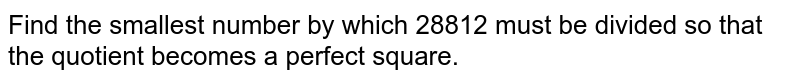 Find the smallest number by which 28812 must be   divided so that the quotient becomes a perfect square.