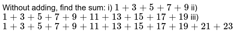 Without adding, find the sum:   i) `1+3+5+7+9\ `   ii) `\ ``1+3+5+7+9+11+13+15+17+19`   iii)  `1+3+5+7+9+11+13+15+17+19+21+23`
