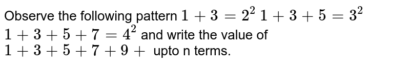 Observe the following pattern  `1+3=2^2`  `1+3+5=3^2`  `1+3+5+7=4^2`  and write the value of `1+3+5+7+9+` upto n terms.