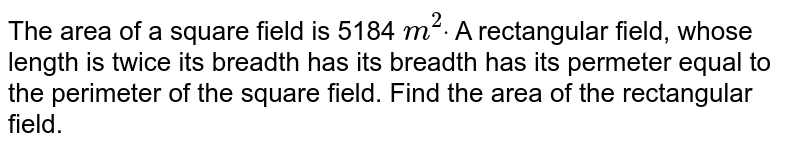 The area of a square field is 5184 `m^2dot` A rectangular field, whose length is twice its   breadth has its breadth has its permeter equal to the perimeter of the square   field. Find the area of the rectangular field.
