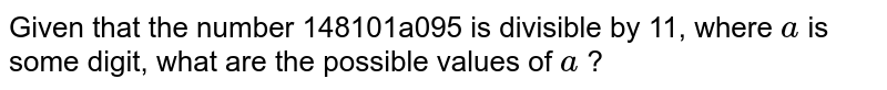 Given that the number 148101a095 is divisible   by 11, where `a` is some digit, what are the possible values of `a` ?