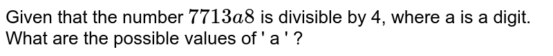 Given that the number `  7713 a8` is divisible by 4, where a is a digit. What are   the possible values of ' a ' ?