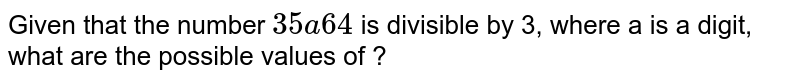 Given that the number `  35 a 64 ` is divisible by 3, where a is a digit, what are   the possible values of ?