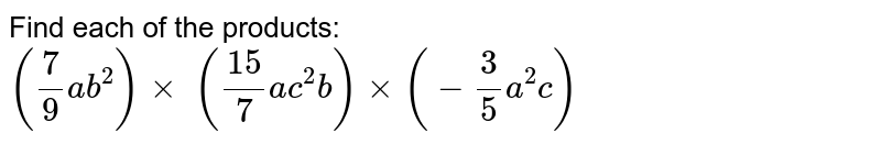 Find each of the products:  `(7/9a b^2)xx\ ((15)/7a c^2b)xx(-3/5a^2c)`