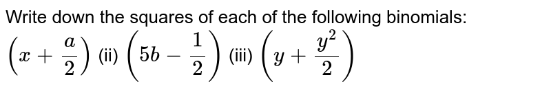 Write down the squares of each of the following   binomials:  `(x+a/2)`    (ii) `(5b-1/2)`    (iii) `(y+(y^2)/2)`