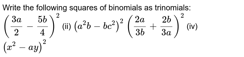 Write the following squares of binomials as   trinomials:  `((3a)/2-(5b)/4)^2`  (ii) `(a^2b-b c^2)^2`  `((2a)/(3b)+(2b)/(3a))^2\ `  (iv) `(x^2-a y)^2`
