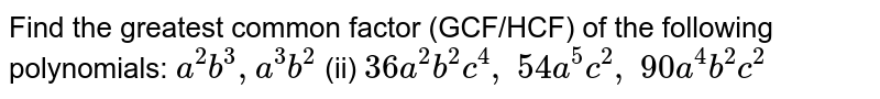 Find the greatest common factor (GCF/HCF) of   the following polynomials:  `a^2b^3, a^3b^2`    (ii) `36 a^2b^2c^4,\ 54 a^5c^2,\ 90 a^4b^2c^2`