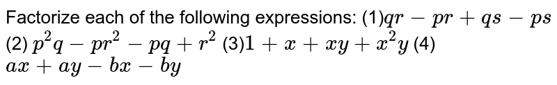 Factorize each of the following expressions:  (1)`q r-p r+q s-p s`  (2) `p^2q-p r^2-p q+r^2`  (3)`1+x+x y+x^2y`  (4) `a x+a y-b x-b y`