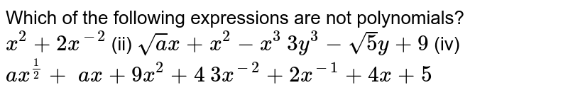 Which of the following expressions are not   polynomials?  `x^2+2x^(-2)`  (ii) `sqrt(a)x+x^2-x^3`  `3y^3-sqrt(5)y+9`  (iv) `a x^(1/2)+\ a x+9x^2+4`   `3x^(-2)+2x^(-1)+4x+5\ `