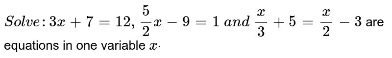 ` Solve : 3x+7=12 ,5/2x-9=1\ a n d\ x/3+5=x/2-3` are equations in one variable `xdot`