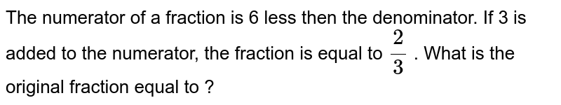 The numerator of a   fraction is 6 less then the   denominator. If 3 is added to the numerator, the fraction is equal to `2/3` . What is the original   fraction equal to ?