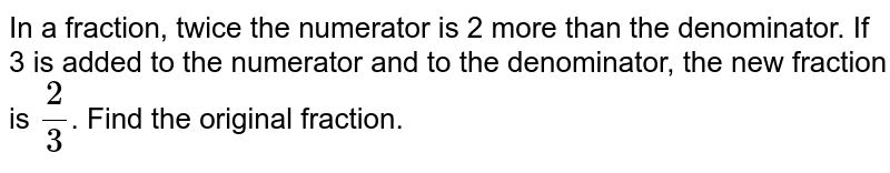 In a fraction, twice the numerator is 2 more than the denominator. If 3 is added to the  numerator and to the denominator, the new fraction is `2/3`. Find the original fraction.