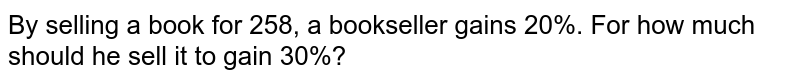 By selling a book for 258, a bookseller gains   20%. For how much should he sell it to gain 30%?