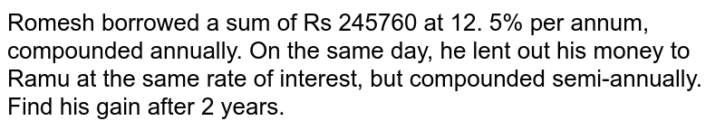 Romesh borrowed a sum of Rs 245760 at 12. 5% per   annum, compounded annually. On the same day, he lent out his money to Ramu at the same rate of interest, but compounded   semi-annually. Find his gain after 2 years.