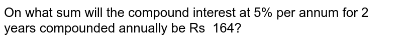 On what sum will the compound interest at 5%   per annum for 2 years compounded annually be Rs 164?