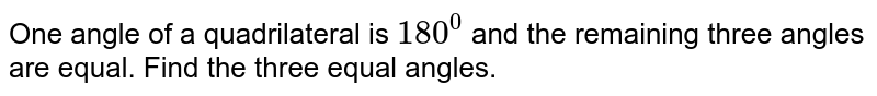 One angle of a quadrilateral is `180^0` and the remaining three angles are equal. Find the   three equal angles.