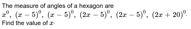 The measure of angles of a hexagon are `x^0,\ (x-5)^0,\ (x-5)^0,\ (2x-5)^0,\ (2x-5)^0,\ (2x+20)^0dot` Find the value of `xdot`