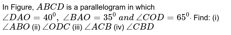 In Figure, `A B C D` is a parallelogram in which `/_D A O=40^0,\ /_B A O=35^0\ a n d\ /_C O D=65^0dot` Find: (i) `/_A B O\ `    (ii) `/_O D C`    (iii) `/_A C B`    (iv) `/_C B D`