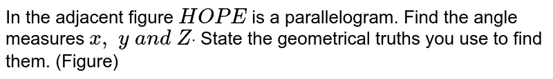 In the adjacent figure `H O P E` is a parallelogram. Find the angle measures `x ,\ y\ a n d\ Zdot` State the geometrical truths you use to find   them. (Figure)