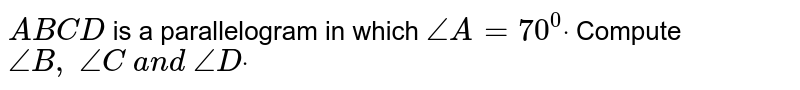 `A B C D` is a parallelogram in which `/_A=70^0dot` Compute `/_B ,\ /_C\ a n d\ /_Ddot`