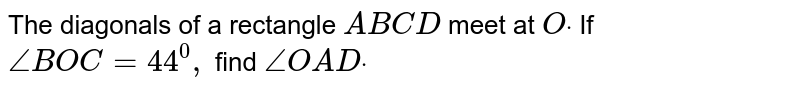 The diagonals of a rectangle `A B C D` meet at `Odot` If `/_B O C=44^0,` find `/_O A Ddot`
