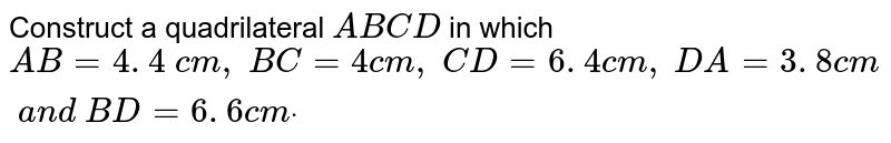 Construct a quadrilateral `A B C D` in which `A B=4. 4\ c m ,\ B C=4c m ,\ C D=6. 4 c m ,\ D A=3. 8 c m\ a n d\ B D=6. 6 c mdot`