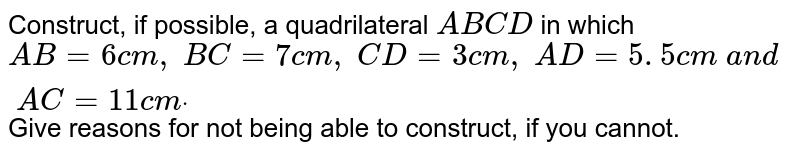 Construct, if possible, a quadrilateral `A B C D` in which `A B=6c m ,\ B C=7c m ,\ C D=3c m ,\ A D=5. 5 c m\ a n d\ A C=11 c mdot` Give reasons for not being able to construct,   if you cannot.