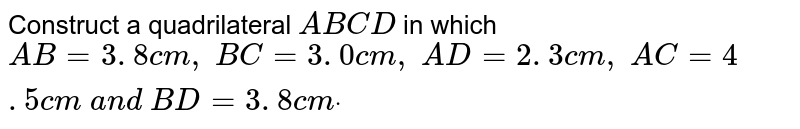 Construct a quadrilateral `A B C D` in which `A B=3. 8 c m ,\ B C=3. 0 c m ,\ A D=2. 3 c m ,\ A C=4. 5 c m\ a n d\ B D=3. 8 c mdot`