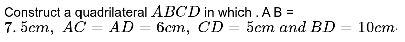 Construct a quadrilateral `A B C D` in which . A B =`7. 5 c m ,\ A C=A D=6c m ,\ C D=5c m\ a n d\ B D=10 c mdot`