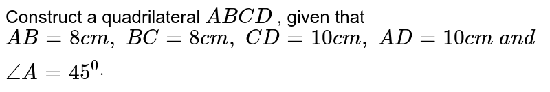 Construct a quadrilateral `A B C D` , given that `A B=8c m ,\ B C=8c m ,\ C D=10 c m ,\ A D=10 c m\ a n d\ /_A=45^0dot`
