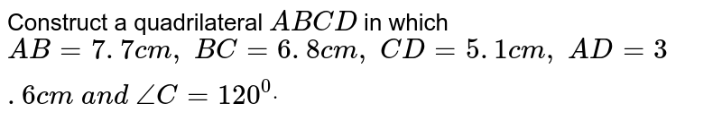Construct a quadrilateral `A B C D` in which `A B=7. 7 c m ,\ B C=6. 8 c m ,\ C D=5. 1 c m ,\ A D=3. 6 c m\ a n d\ /_C=120^0dot`
