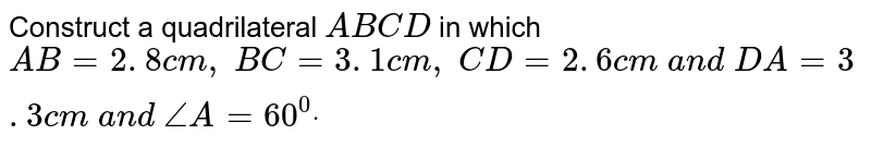 Construct a quadrilateral `A B C D` in which `A B=2. 8 c m ,\ B C=3. 1 c m ,\ C D=2. 6 c m\ a n d\ D A=3. 3 c m\ a n d\ /_A=60^0dot`