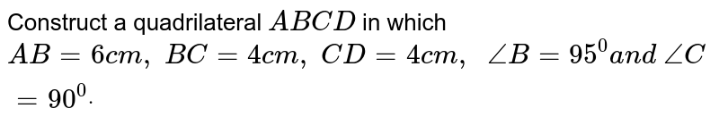 Construct a quadrilateral `A B C D` in which `A B=6c m ,\ B C=4c m ,\ C D=4c m ,\ \ /_B=95^0a n d\ /_C=90^0dot`