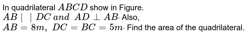 In quadrilateral `A B C D` show in Figure. `A B    D C\ a n d\ \ A D_ _A Bdot` Also, `A B=8m ,\ D C=B C=5mdot` Find the area of the quadrilateral.