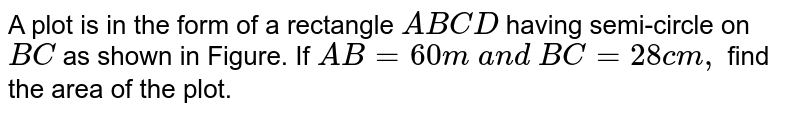 A plot is in the form of a rectangle `A B C D` having semi-circle on `B C` as shown in Figure. If `A B=60 m\ a n d\ B C=28 c m ,` find the area of the plot.