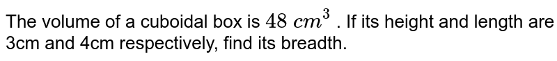 The volume of a cuboidal box is `48\ c m^3` . If its height and length are 3cm and 4cm   respectively, find its breadth.