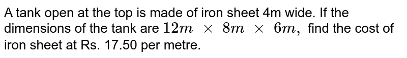 A tank open at the top is made of iron sheet 4m   wide. If the dimensions of the tank are `12 m\ × \ 8m\  ×\ 6m ,` find the cost of iron sheet at Rs. 17.50 per   metre.